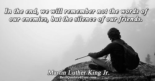 In the end, we will remember not the words of our enemies, but the silence of