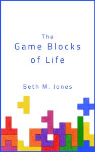 The Game Blocks of Life. Copyright 2021 Beth M. Jones Book Cover Design Copyright 2021 Leah Merae Jones