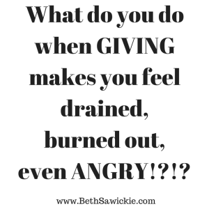 What to do when giving makes you feel burned out www.bethsawickie.com/how-to-give-without-feeling-drained-burned-out-and-angry/