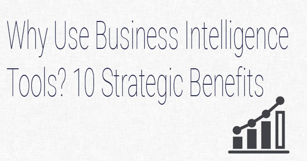 Why Use Business Intelligence Tools? 10 Strategic Benefits