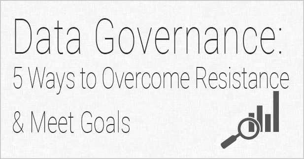 Data Governance: 5 Ways to Overcome Resistance & Meet Goals