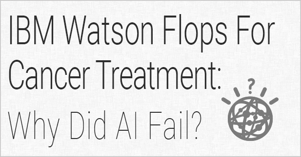 IBM Watson Flops For Cancer Treatment: Why Did AI Fail?