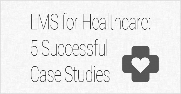 LMS for Healthcare: 5 Successful Case Studies