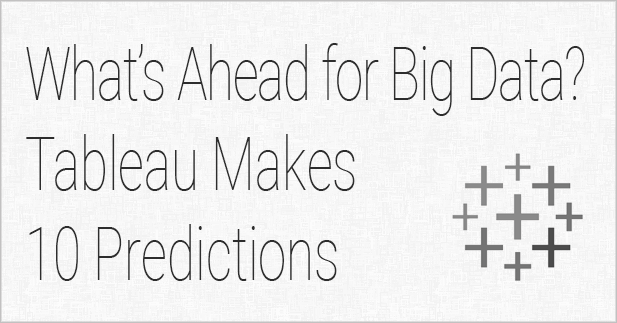 What's Ahead for Big Data? Tableau Makes 10 Predictions