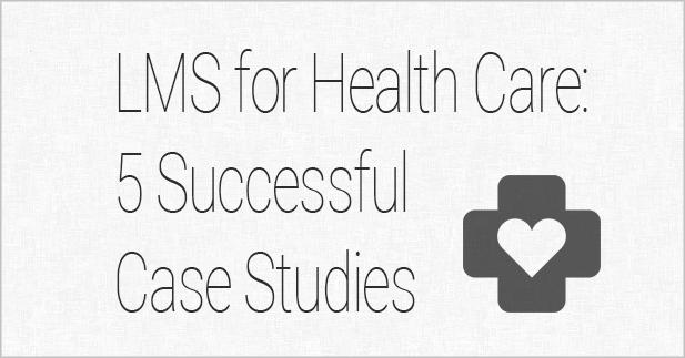 LMS for Healthcare: 5 Successful Case Studies