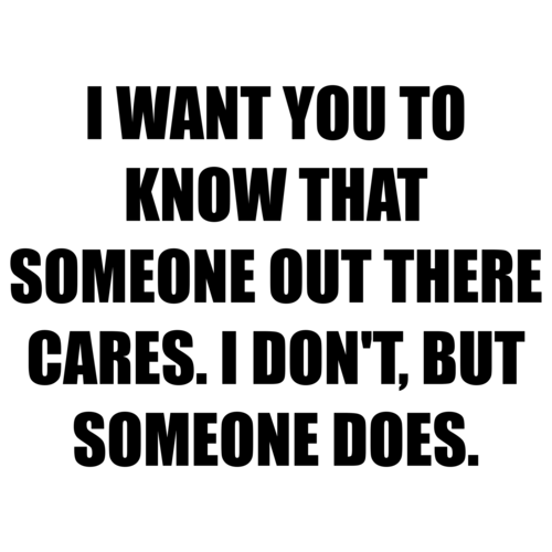 I WANT YOU TO KNOW THAT SOMEONE OUT THERE CARES. I DON'T