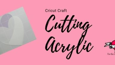 Cutting Acrylic with your Cricut