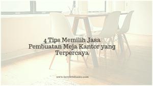 4 Tips Memilih Jasa Pembuatan Meja Kantor yang Terpercaya