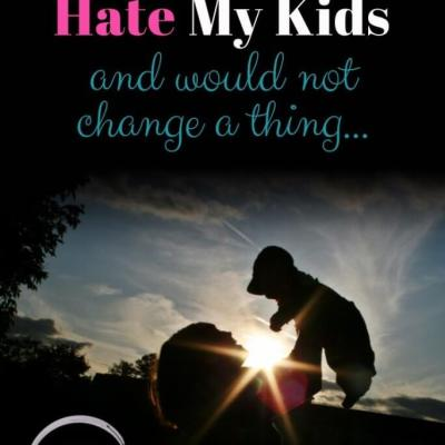 Why I Love and Hate My Kids, and Would Not Change a Thing!