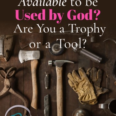 Are You Available to be Used by God? Are You a Trophy or a Tool?