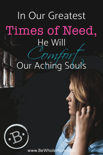 In our Times of Greatest Need, He comforts our aching souls