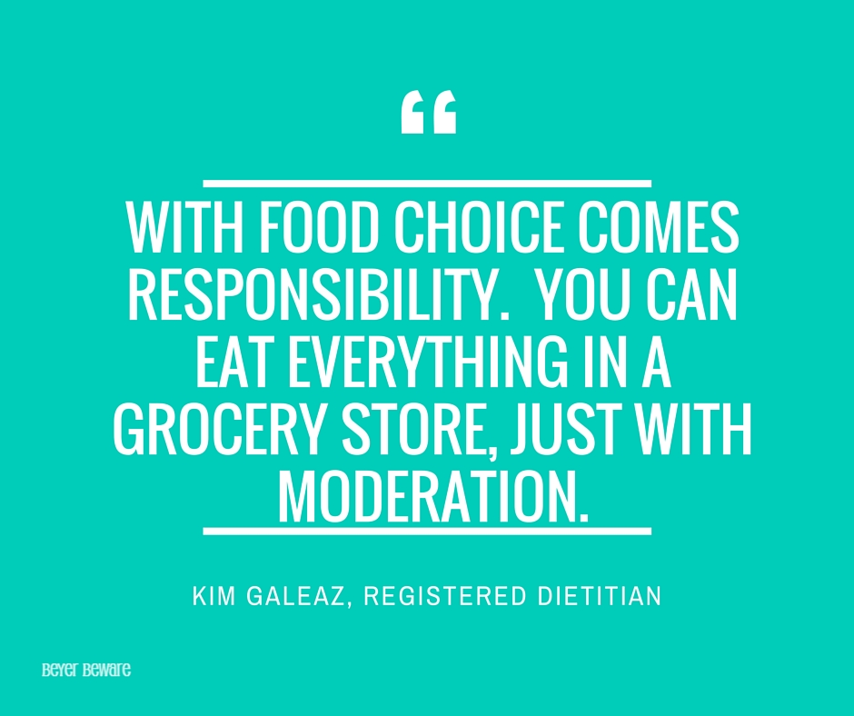 With food choice comes responsibility. You can eat everything in a grocery store, just with moderation. Kim Galeaz
