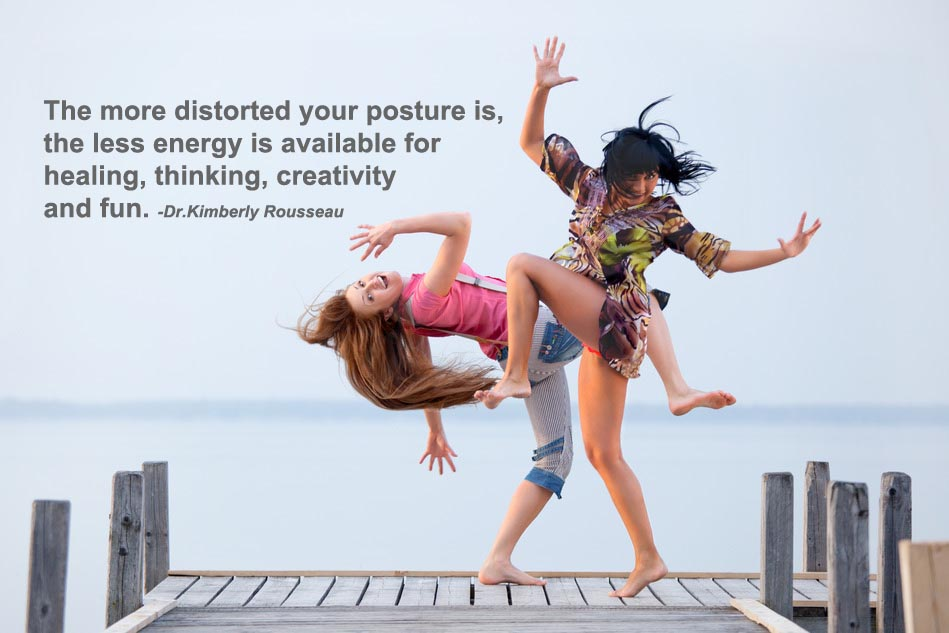 The more distorted ones posture, the less energy is available for healing, thinking, creativity and fun.