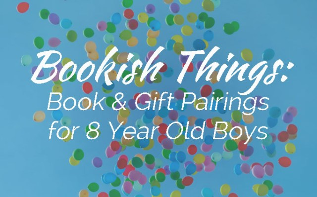Bookish Things: Book & Gift Pairings for 8 Year Old Boys