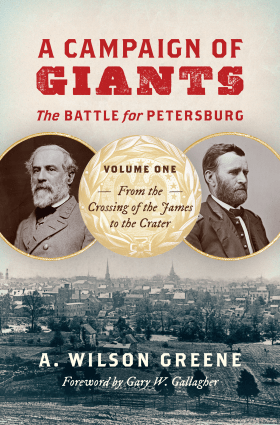A Campaign of Giants--The Battle for Petersburg: Volume 1: From the Crossing of the James to the Crater (Civil War America) by A. Wilson Greene