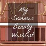 My Summer Beauty Wish List