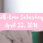 Self-Love Saturday – April 23, 2016