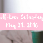 Self-Love Saturday – May 21, 2016