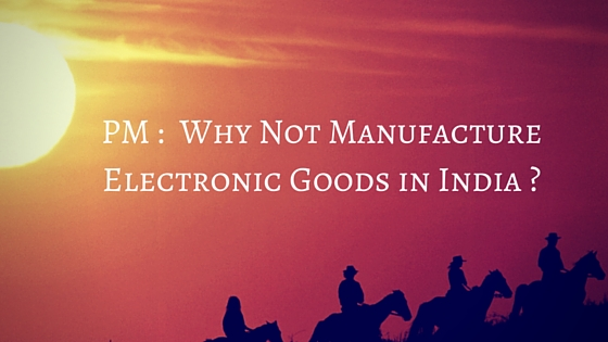 PM :  Why Not Manufacture Electronic Goods in India?