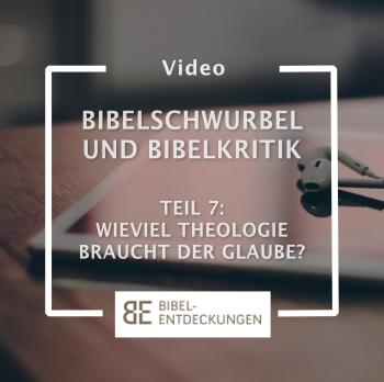Bibelschwurbel und Bibelkritik. Folge 7: Wieviel Theologie braucht der Glaube?