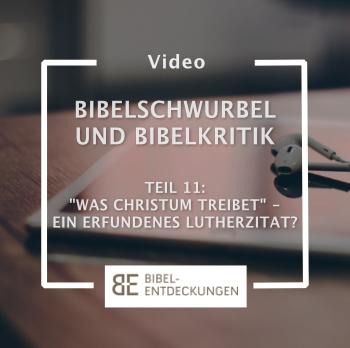 """Bibelschwurbel und Bibelkritik. Folge 11: """"Was Christum treibet"""": Ein erfundenes Luther-Zitat?"""