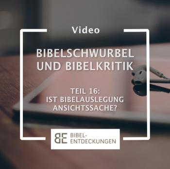 Bibelschwurbel und Bibelkritik. Teil 16: Ist Bibelauslegung Ansichtssache?