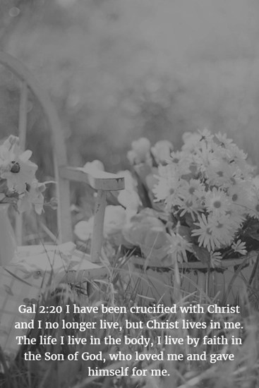 Gal 2:20 I have been crucified with Christ and I no longer live, but Christ lives in me. The life I live in the body, I live by faith in the Son of God, who loved me and gave himself for me.
