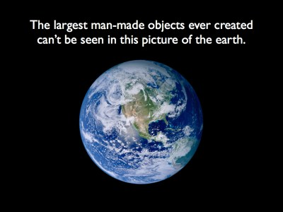 The largest man-made objects ever created can't be seen in this picture of the earth.