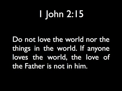 1John 2:15 ¶ Do not love the world nor the things in the world. If anyone loves the world, the love of the Father is not in him.