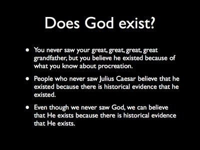 Does God exist? You never saw your great, great, great, great grandfather, but you believe he existed because of what you know about procreation. People who never saw Julius Caesar believe that he existed because there is historical evidence that he existed. Even though we never saw God, we can believe that God exists because there is historical evidence that He exists.