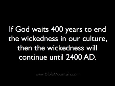 If God waits 400 years to end the wickedness in our culture,  then the wickedness will continue until 2400 AD.