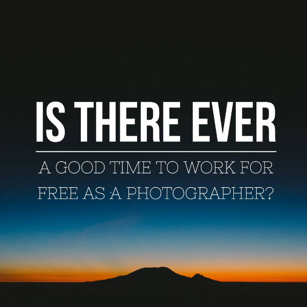 Is there ever a good time to work for free as a photographer