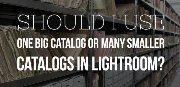 Should I use one big catalog or many smaller catalogs in lightroom