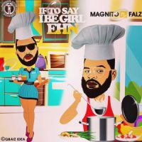 [Music] Magnito Ft. Falz – If To Say I Be Girl Ehn