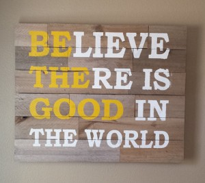 Believe There Is Good In The World  BigDIYIdeascom