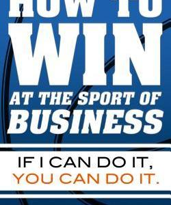 How to Win at the Sport of Business If I Can Do It, You Can Do It
