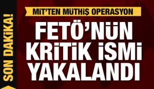 FETÖ'nün kritik ismi yakalandı! MİT'ten müthiş operasyon