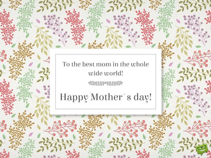 To the best mom in the whole wide world! Happy Mother's day!