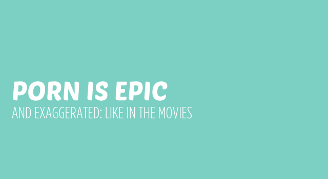 Porn is Like a Movie, Exaggerated and Epic