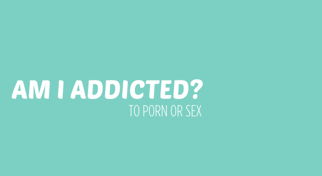 Am I Addicted To Porn and/or Sex?