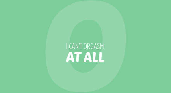 I can't orgasm at all