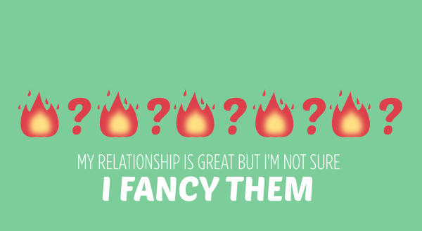 my relationship is great but I'm not sure I fancy them