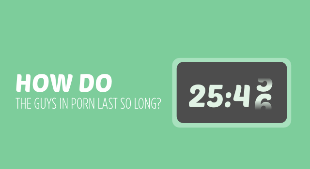 How do the guys in porn last so long?