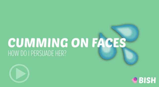 Cumming on Faces – how can I persuade her?