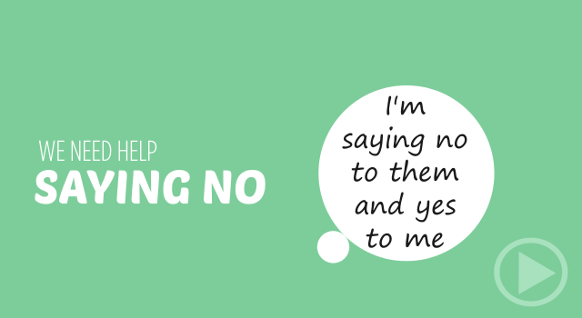 we need help saying no (remember, you're saying no to them but yes to you)