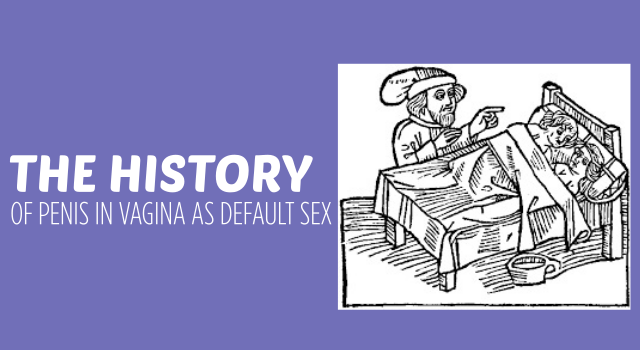 The History of Penis in Vagina as Default Sex