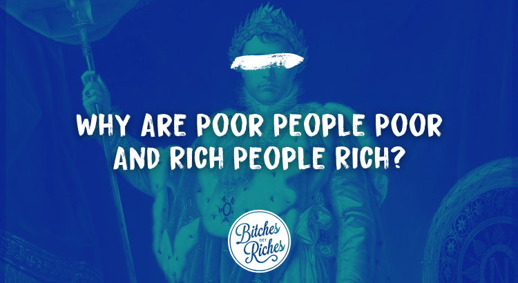 Why Are Poor People Poor and Rich People Rich?