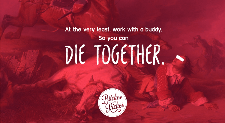 At the very least, work with a buddy. So you can die together.
