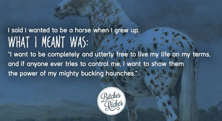 I said I wanted to be a horse when I grew up.