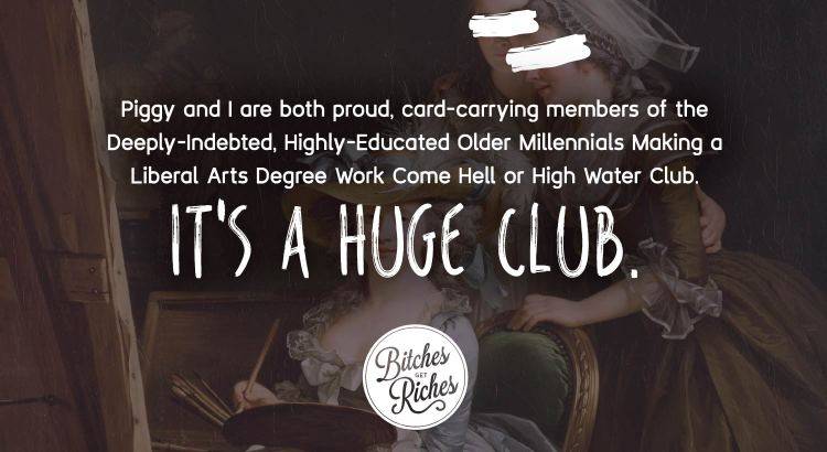 Piggy and I are both card-carrying members of the Highly-Educated Older Millennials Making a Liberal Arts Degree Work Come Hell or High Water Club.